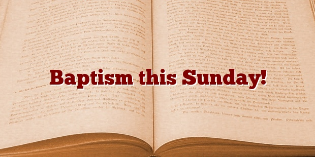 Baptism this Sunday!