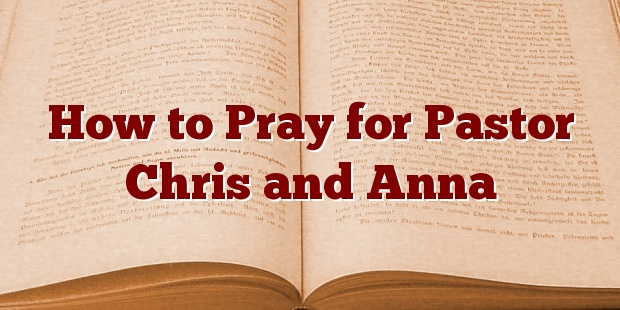 How to Pray for Pastor Chris and Anna