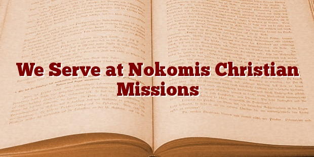 We Serve at Nokomis Christian Missions