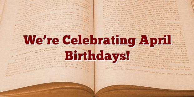 We're Celebrating April Birthdays!